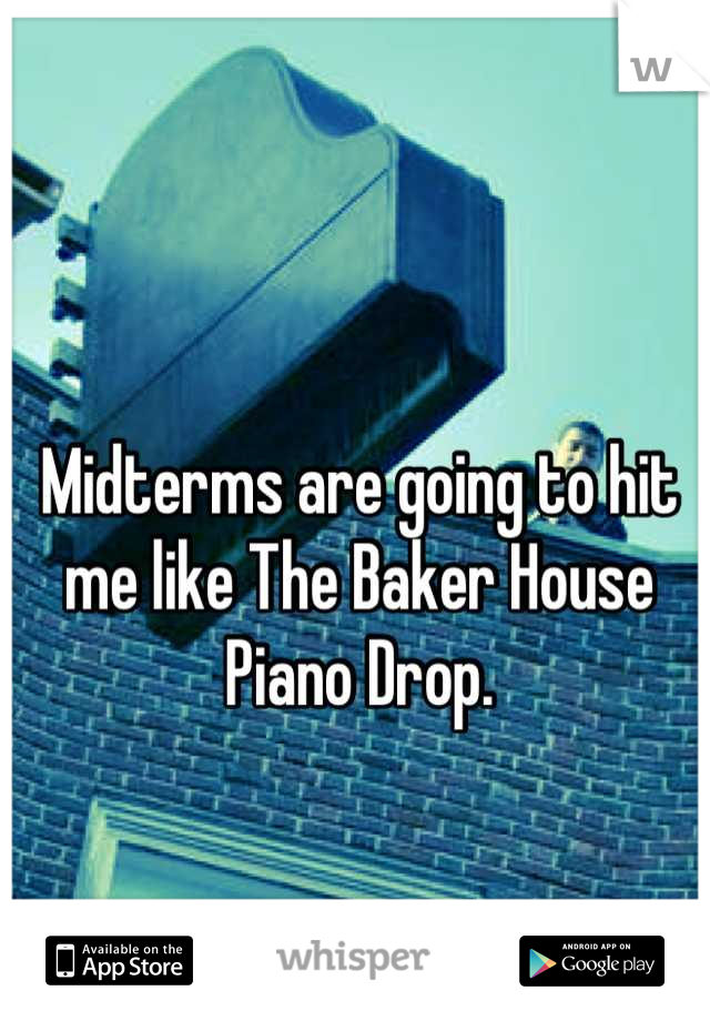 Midterms are going to hit me like The Baker House Piano Drop.