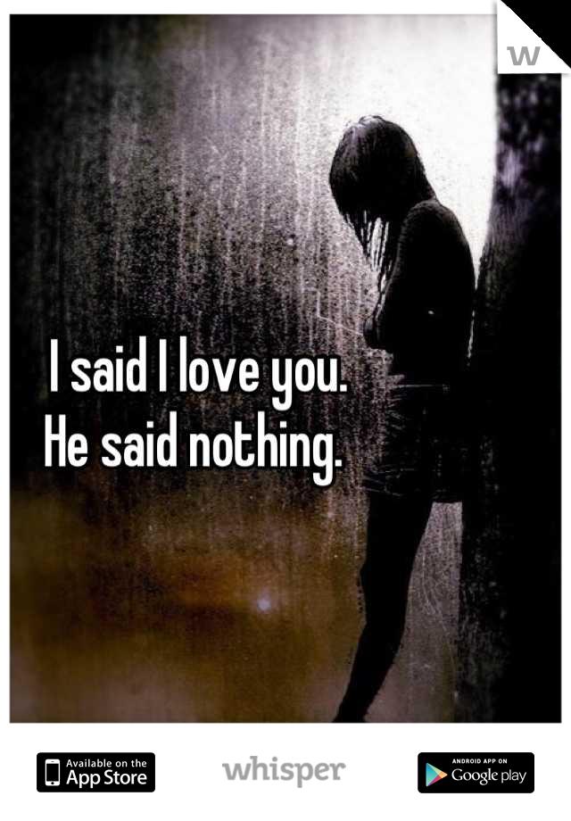 I said I love you.  He said nothing.