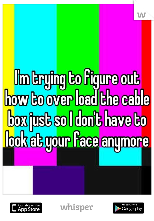 I'm trying to figure out how to over load the cable box just so I don't have to look at your face anymore