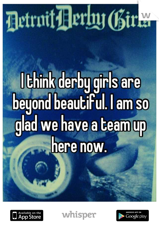 I think derby girls are beyond beautiful. I am so glad we have a team up here now.
