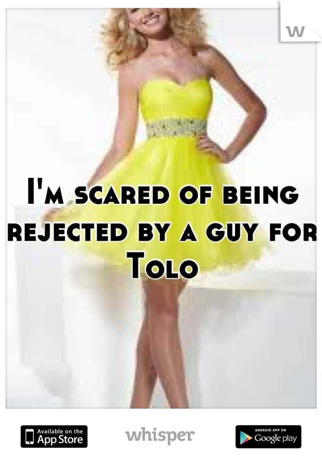 I'm scared of being rejected by a guy for Tolo