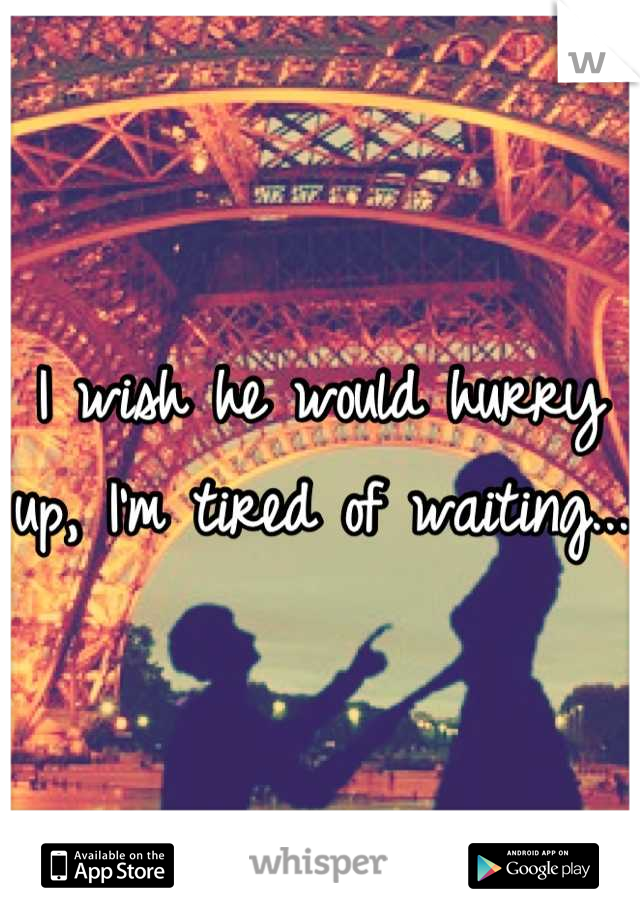 I wish he would hurry up, I'm tired of waiting...