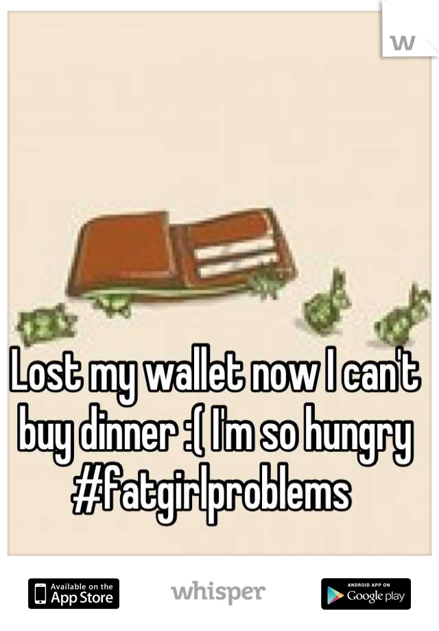 Lost my wallet now I can't buy dinner :( I'm so hungry #fatgirlproblems