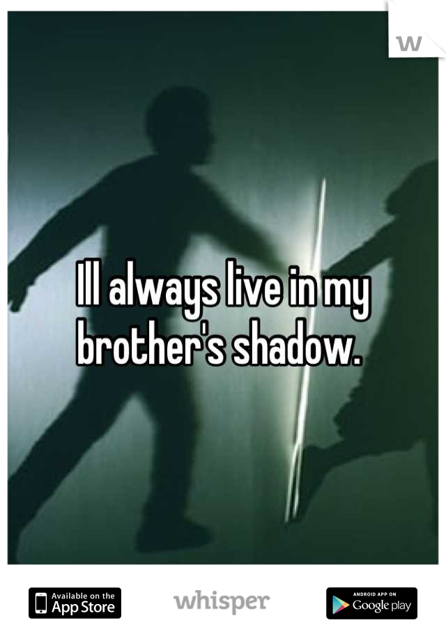 Ill always live in my brother's shadow.
