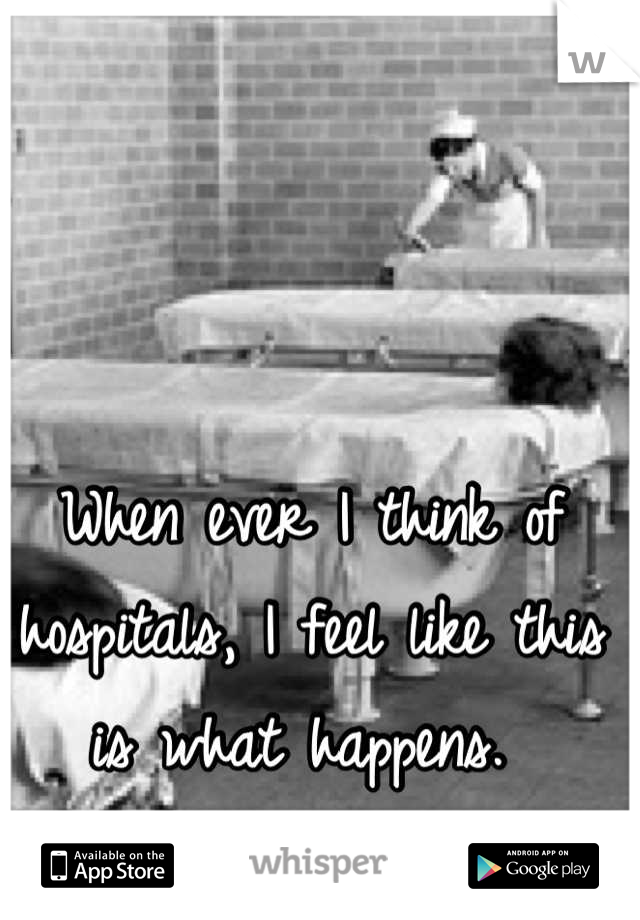 When ever I think of hospitals, I feel like this is what happens.