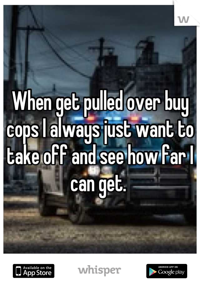 When get pulled over buy cops I always just want to take off and see how far I can get.