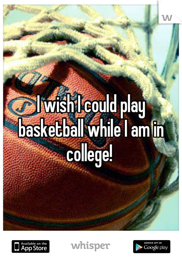 I wish I could play basketball while I am in college!