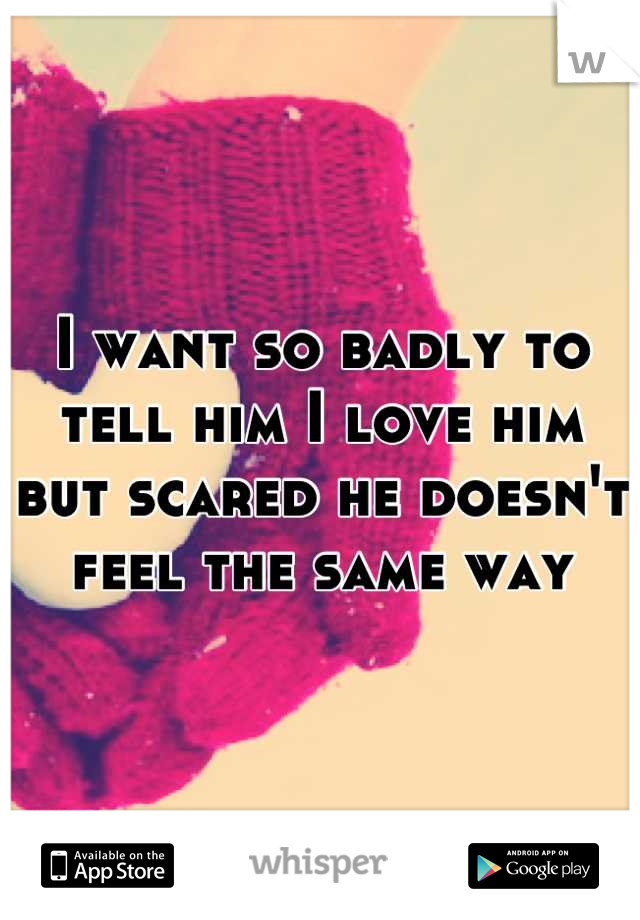 I want so badly to tell him I love him but scared he doesn't feel the same way