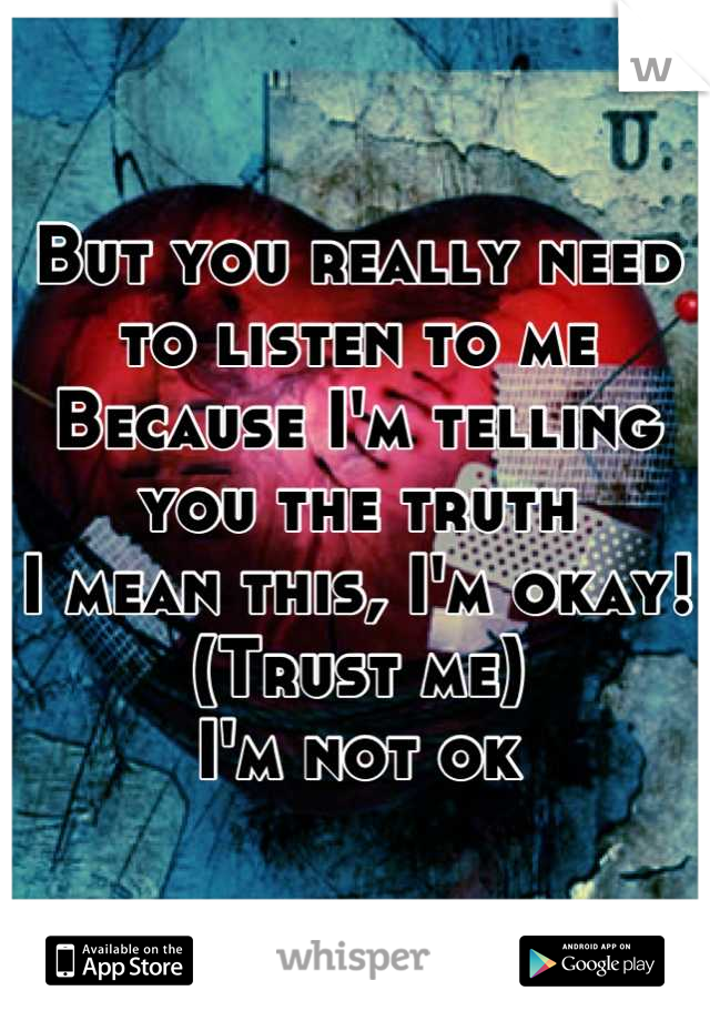 But you really need to listen to me Because I'm telling you the truth I mean this, I'm okay! (Trust me) I'm not ok