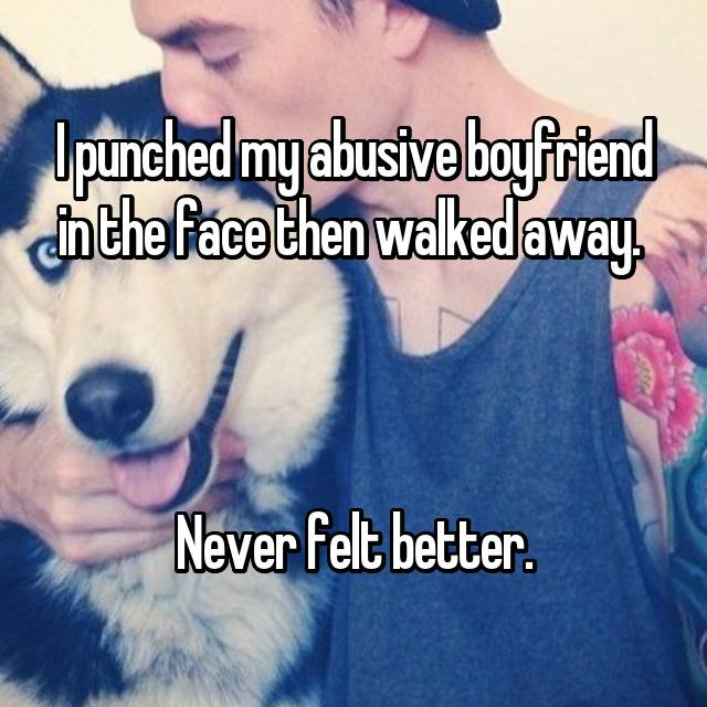 I punched my abusive boyfriend in the face then walked away.     Never felt better.