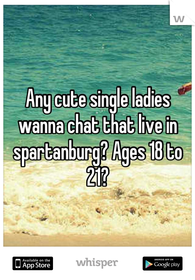 Any cute single ladies wanna chat that live in spartanburg? Ages 18 to 21?