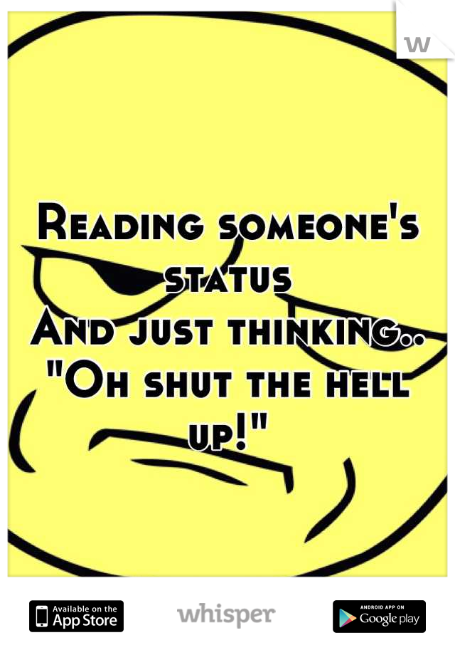 "Reading someone's status  And just thinking.. ""Oh shut the hell up!"""