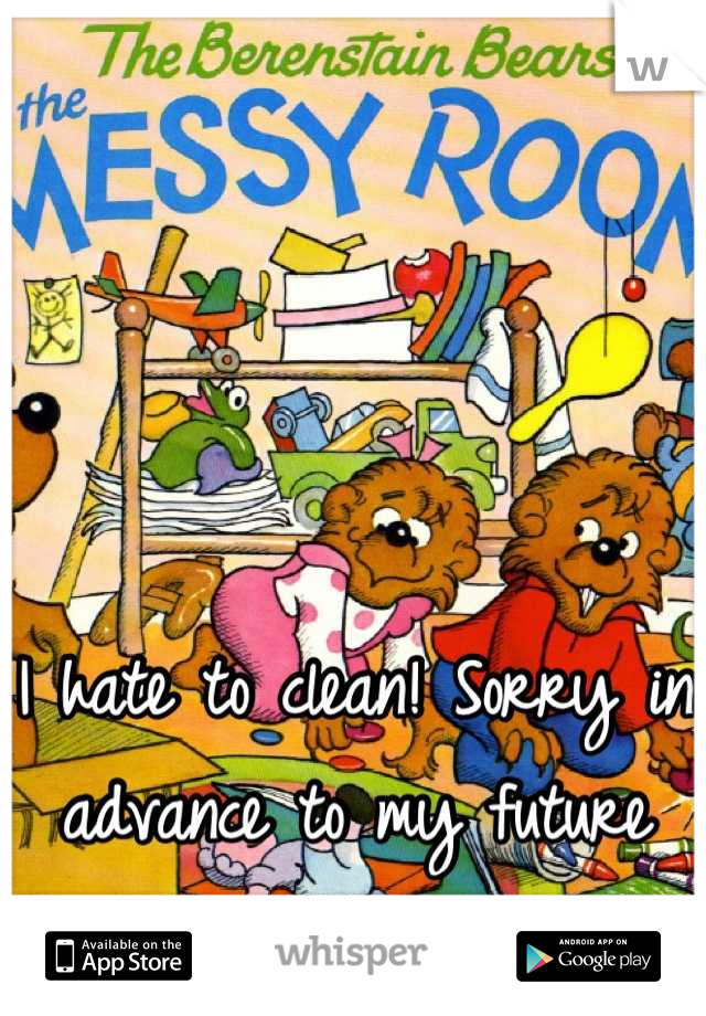 I hate to clean! Sorry in advance to my future husband.
