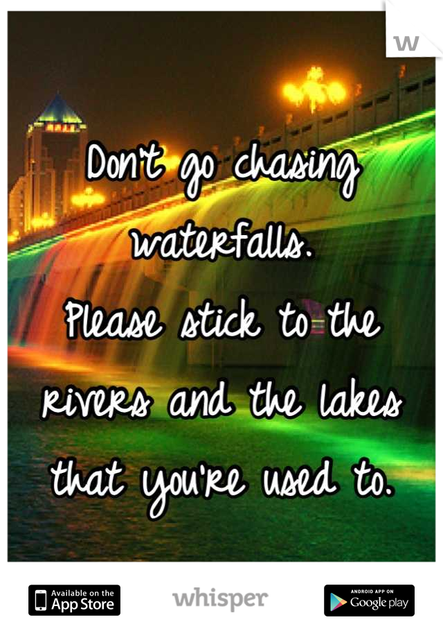 Don't go chasing waterfalls. Please stick to the rivers and the lakes that you're used to.