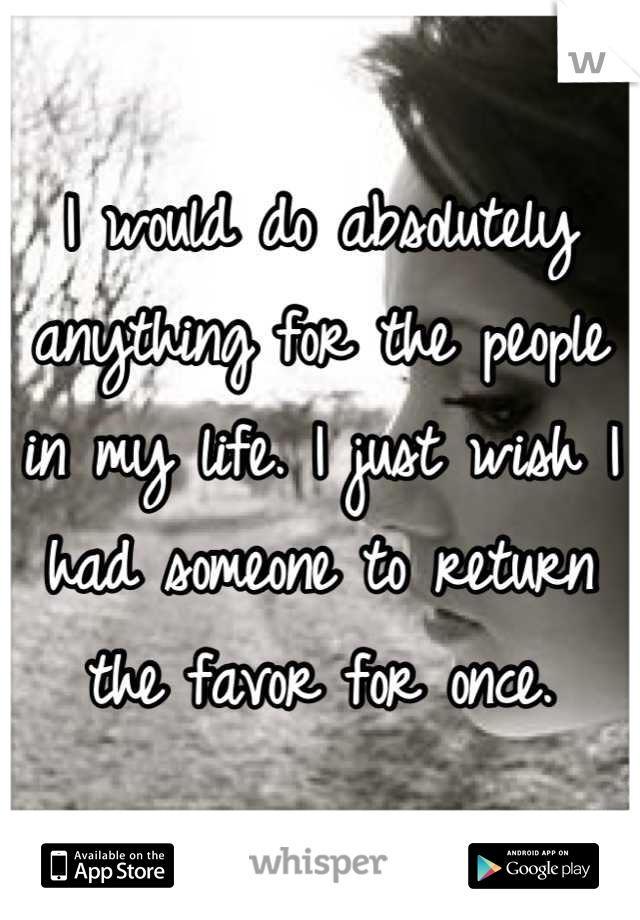 I would do absolutely anything for the people in my life. I just wish I had someone to return the favor for once.