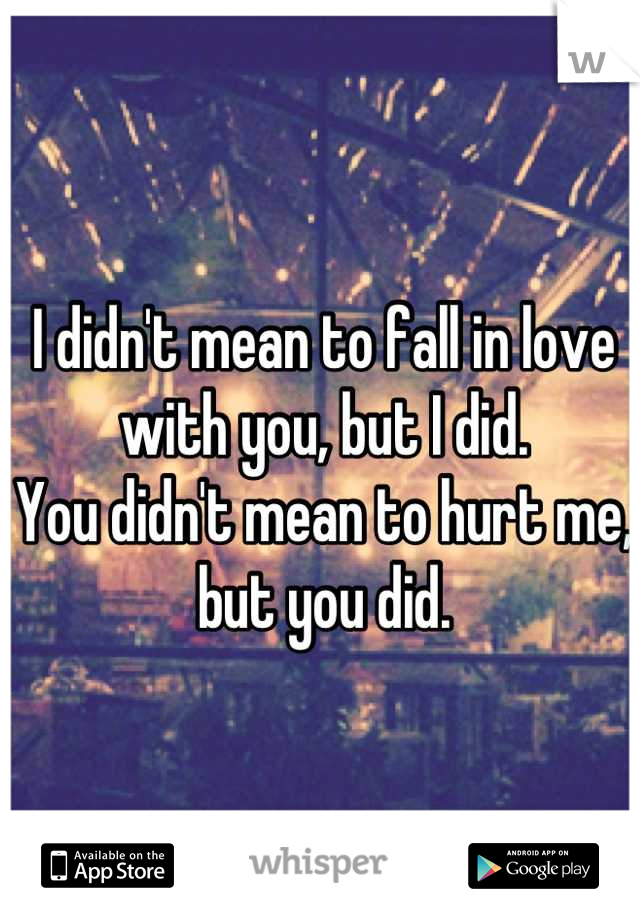 I didn't mean to fall in love with you, but I did. You didn't mean to hurt me, but you did.
