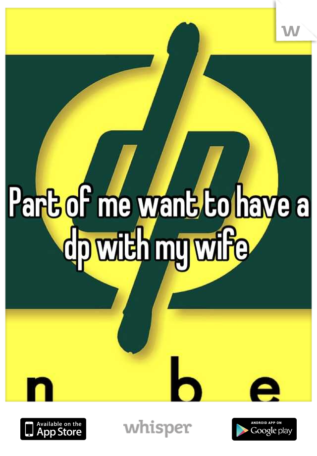 Part of me want to have a dp with my wife