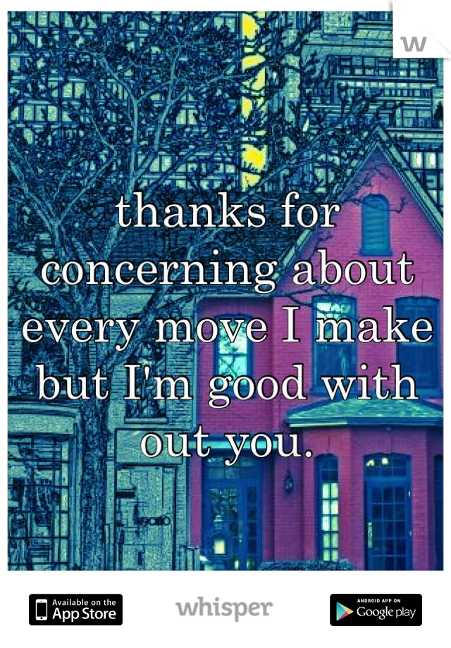 thanks for concerning about every move I make but I'm good with out you.