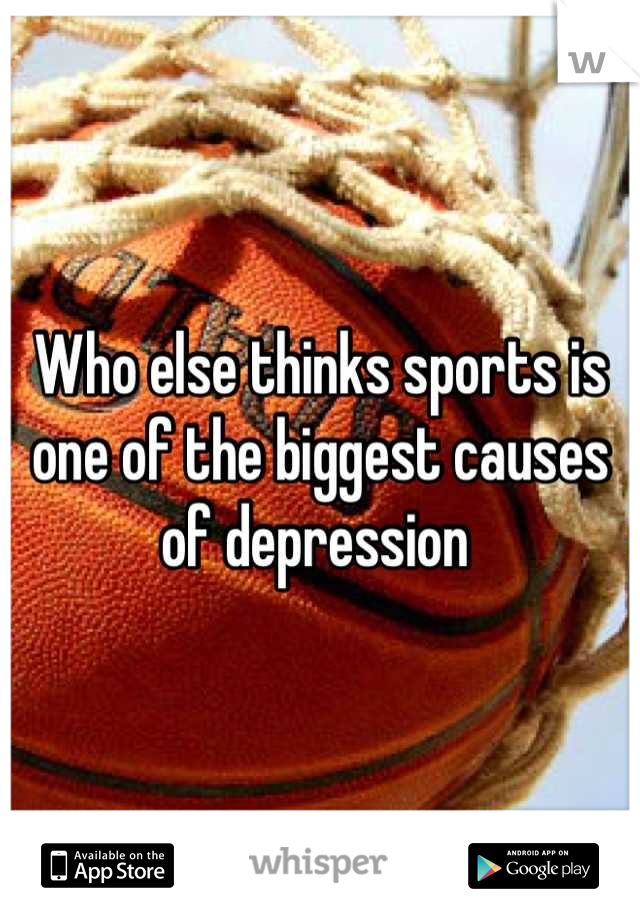 Who else thinks sports is one of the biggest causes of depression
