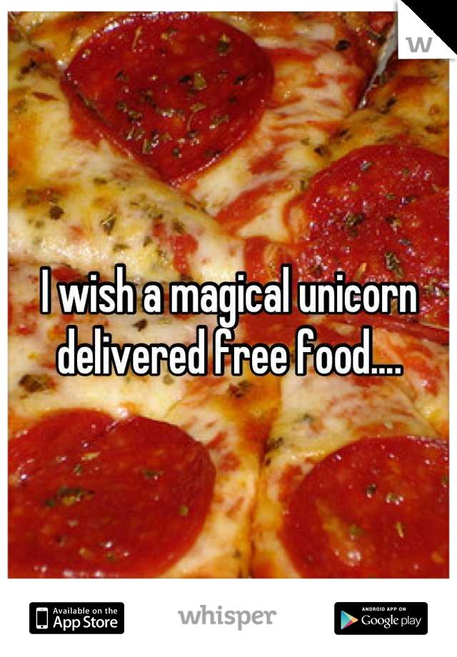 I wish a magical unicorn delivered free food....
