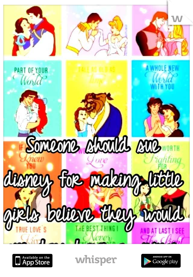Someone should sue disney for making little girls believe they would one day have a prince charming