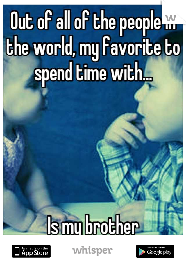 Out of all of the people in the world, my favorite to spend time with...      Is my brother