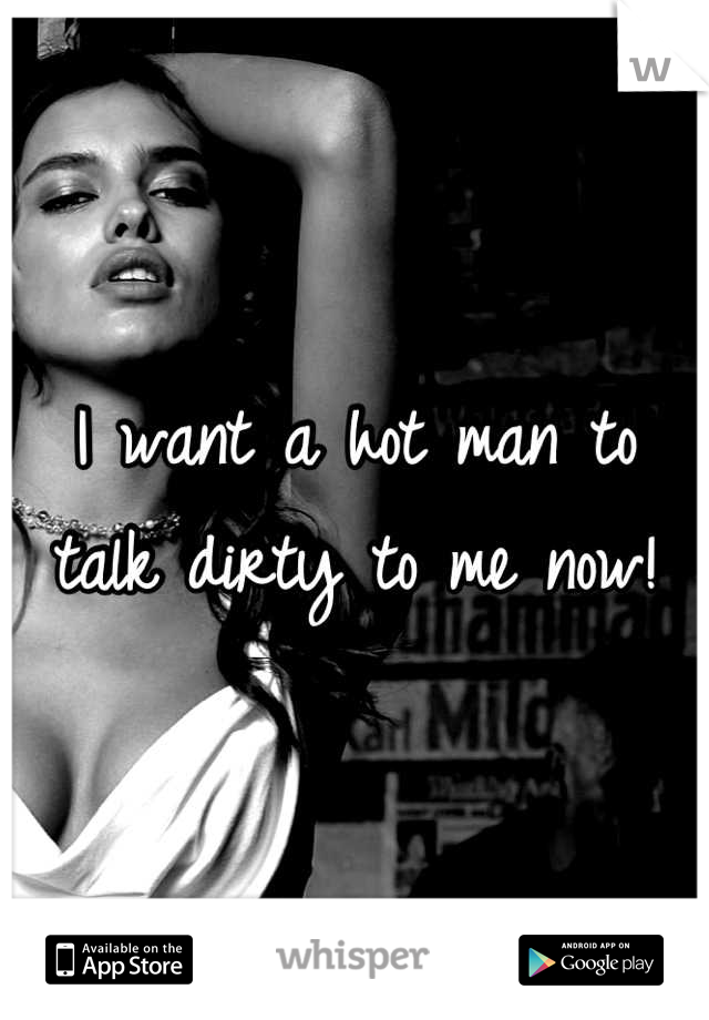 I want a hot man to talk dirty to me now!