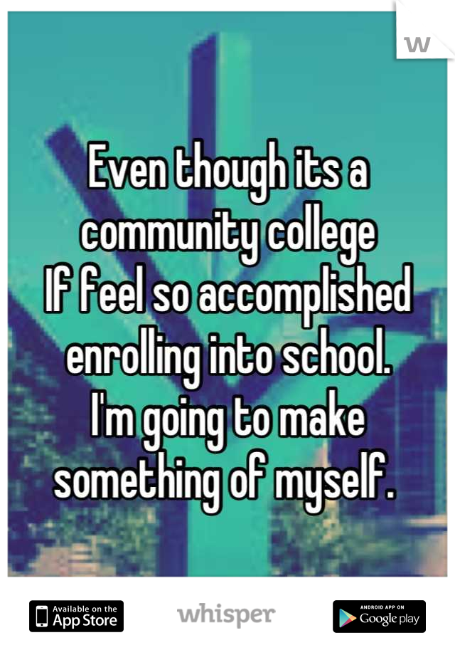 Even though its a community college  If feel so accomplished enrolling into school.  I'm going to make something of myself.