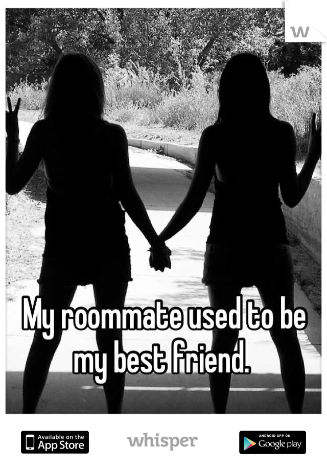 My roommate used to be my best friend.