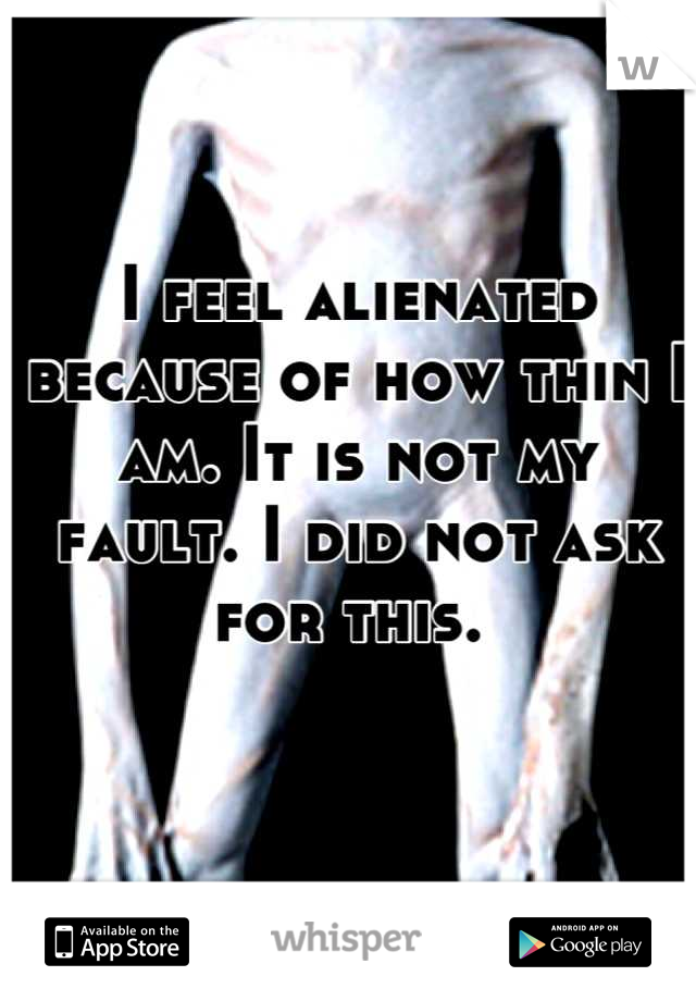 I feel alienated because of how thin I am. It is not my fault. I did not ask for this.