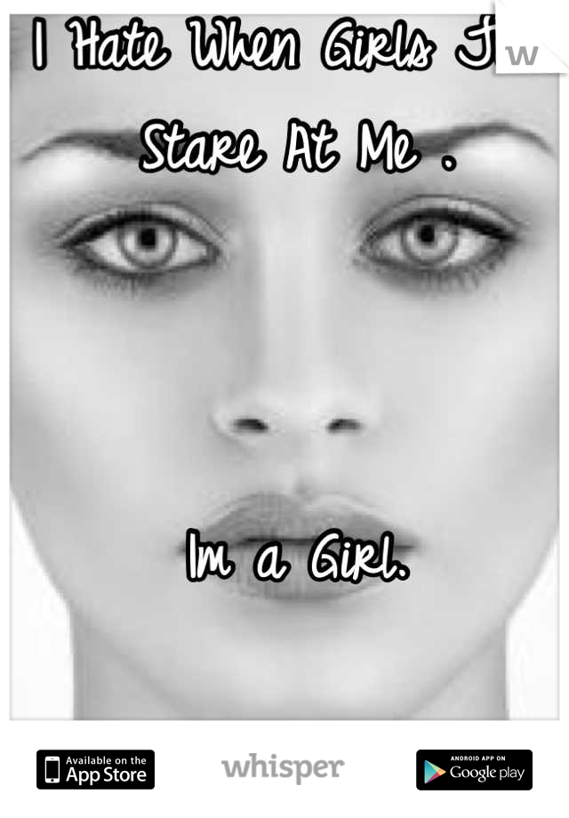 I Hate When Girls Just Stare At Me .    Im a Girl.