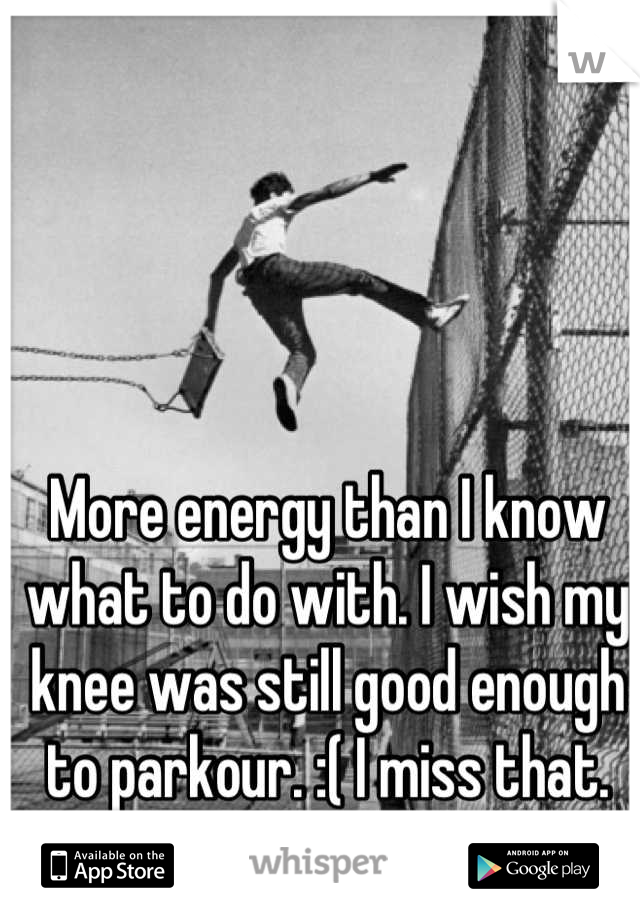 More energy than I know what to do with. I wish my knee was still good enough to parkour. :( I miss that.