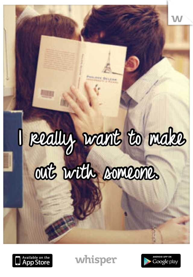 I really want to make out with someone.