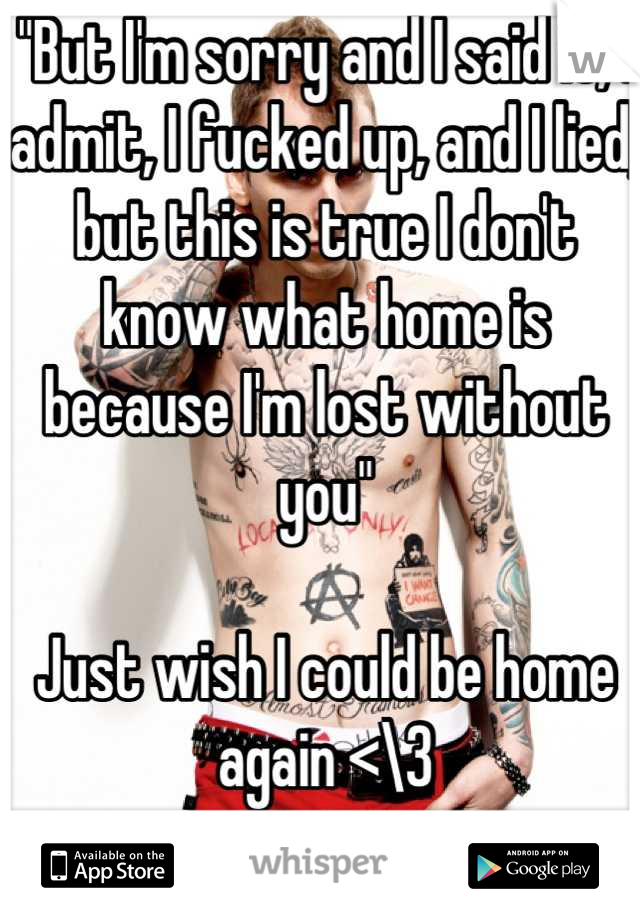 """""""But I'm sorry and I said it, I admit, I fucked up, and I lied, but this is true I don't know what home is because I'm lost without you""""  Just wish I could be home again <\3"""