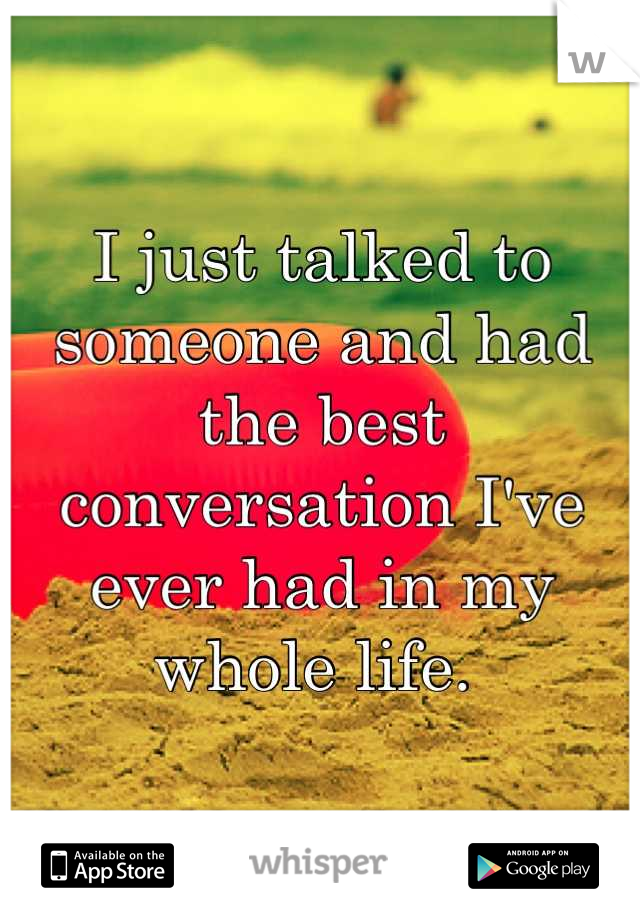 I just talked to someone and had the best conversation I've ever had in my whole life.