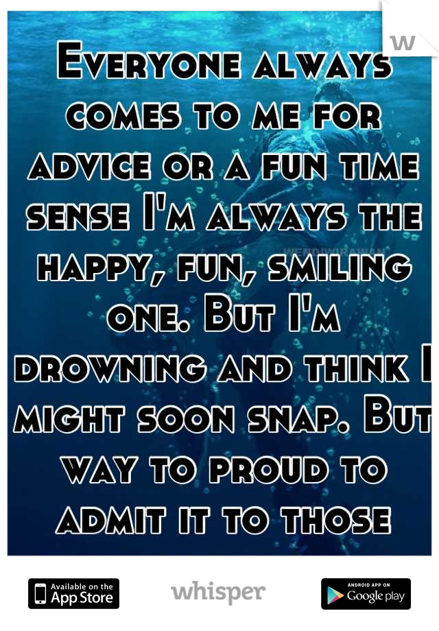 Everyone always comes to me for advice or a fun time sense I'm always the happy, fun, smiling one. But I'm drowning and think I might soon snap. But way to proud to admit it to those that care about me
