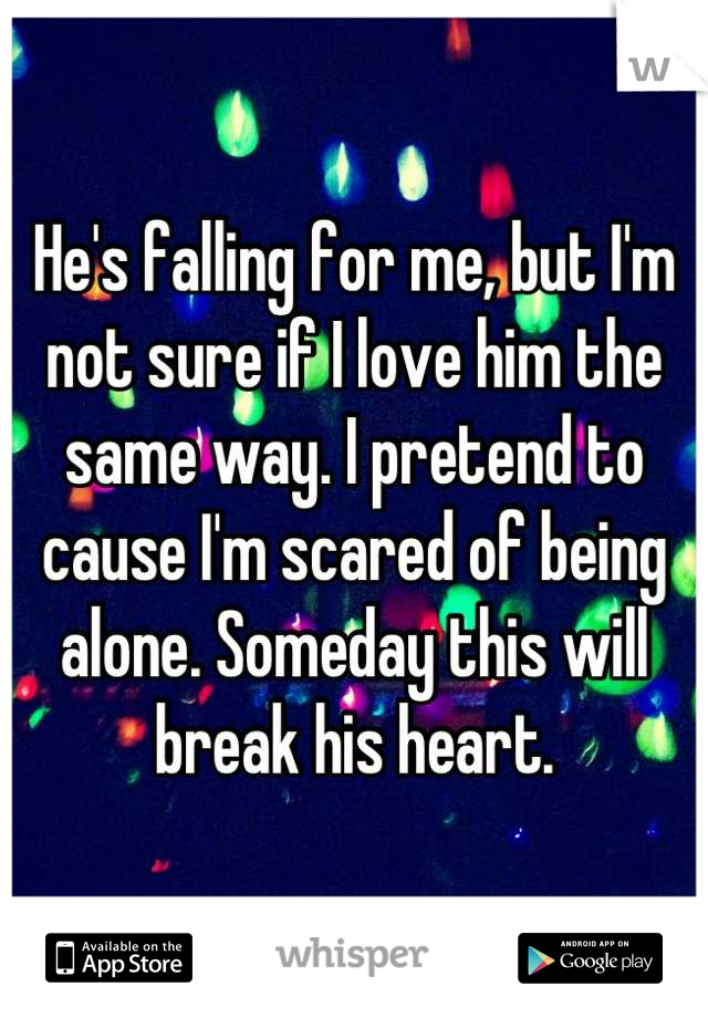 He's falling for me, but I'm not sure if I love him the same way. I pretend to cause I'm scared of being alone. Someday this will break his heart.