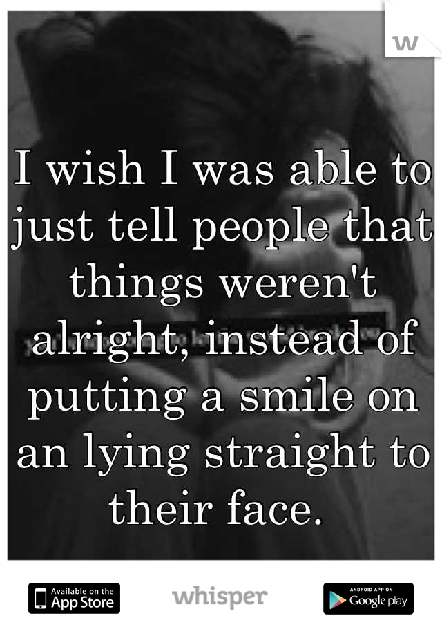 I wish I was able to just tell people that things weren't alright, instead of putting a smile on an lying straight to their face.