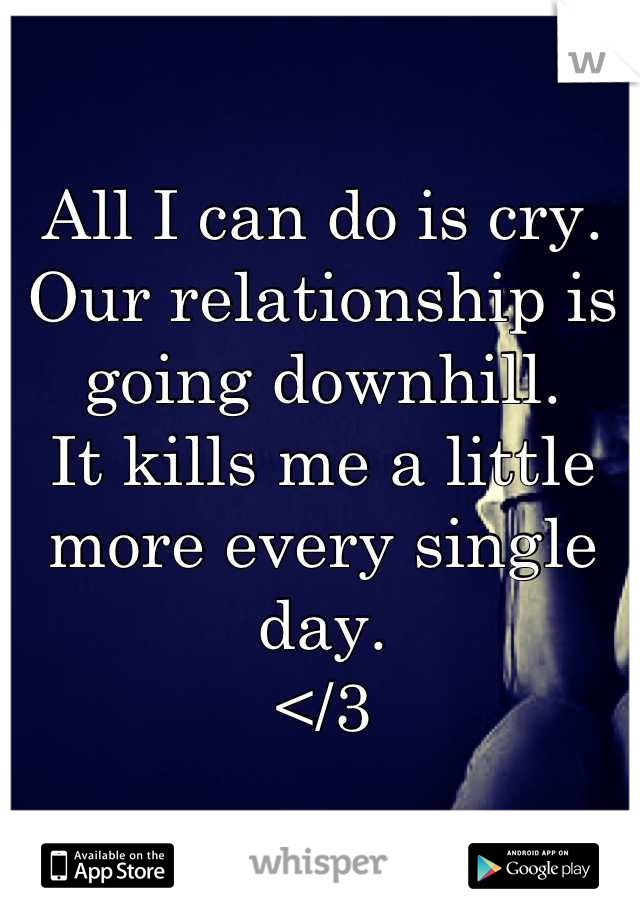 All I can do is cry.  Our relationship is going downhill.  It kills me a little more every single day.  </3