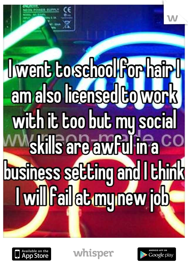 I went to school for hair I am also licensed to work with it too but my social skills are awful in a business setting and I think I will fail at my new job