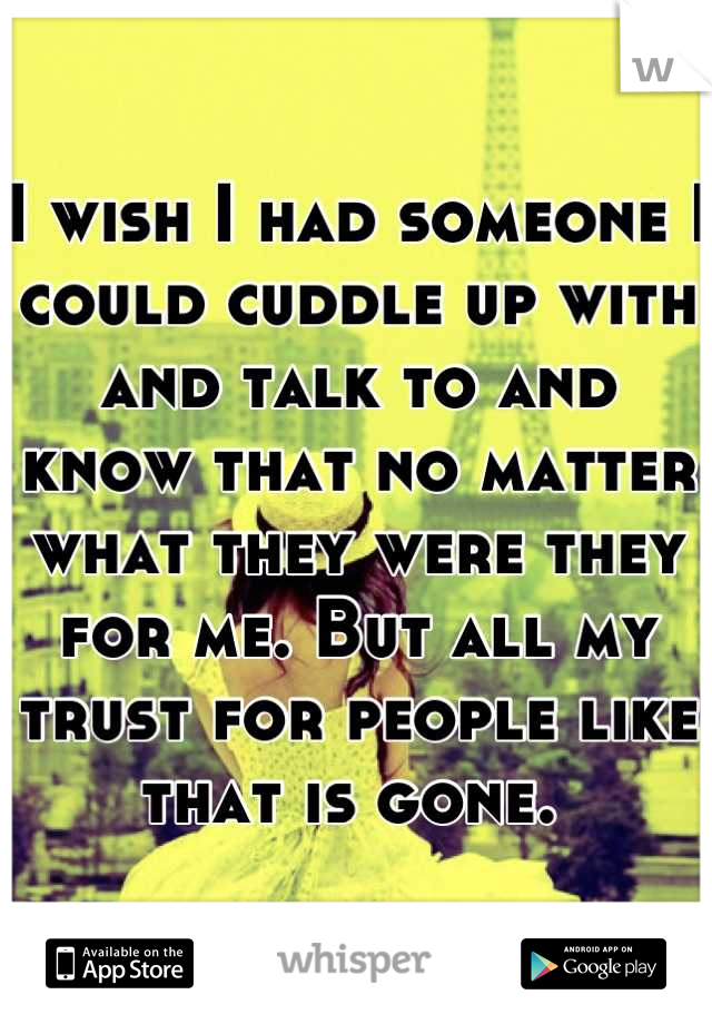 I wish I had someone I could cuddle up with and talk to and know that no matter what they were they for me. But all my trust for people like that is gone.