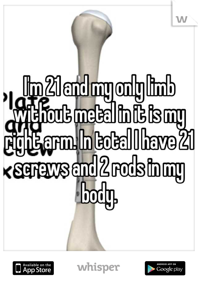 I'm 21 and my only limb without metal in it is my right arm. In total I have 21 screws and 2 rods in my body.