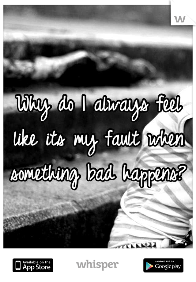Why do I always feel like its my fault when something bad happens?