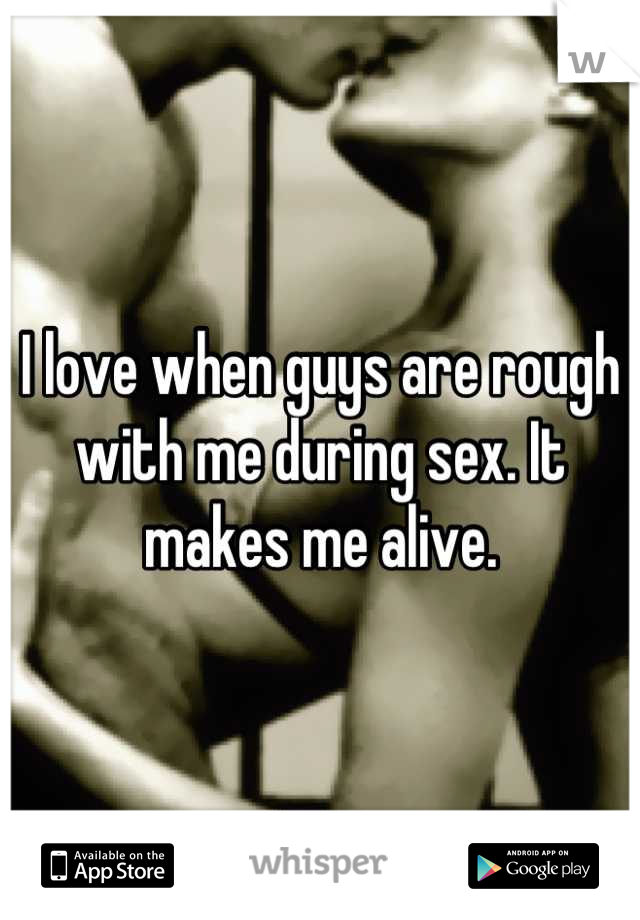 I love when guys are rough with me during sex. It makes me alive.