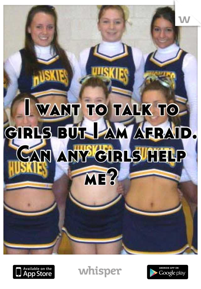 I want to talk to girls but I am afraid. Can any girls help me?