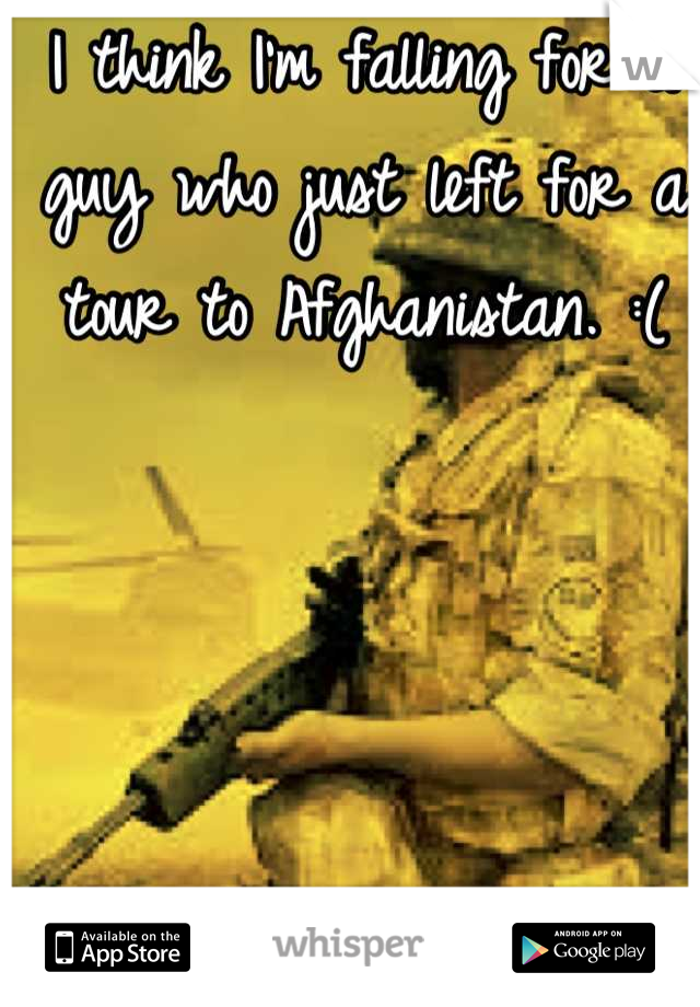 I think I'm falling for a guy who just left for a tour to Afghanistan. :(