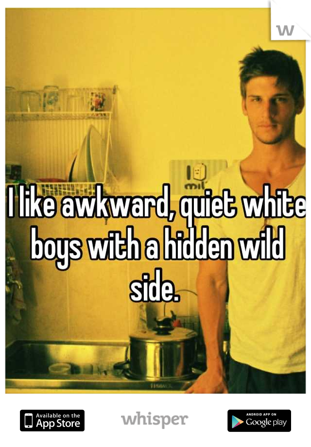 I like awkward, quiet white boys with a hidden wild side.