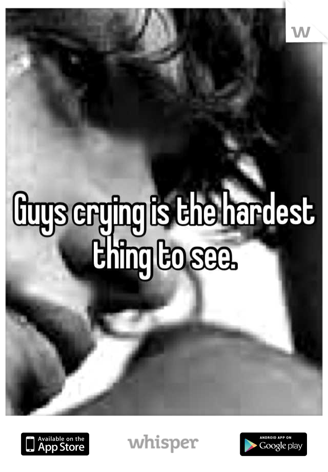 Guys crying is the hardest thing to see.