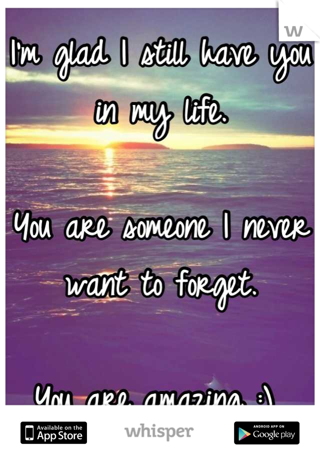 I'm glad I still have you in my life.   You are someone I never want to forget.   You are amazing :)
