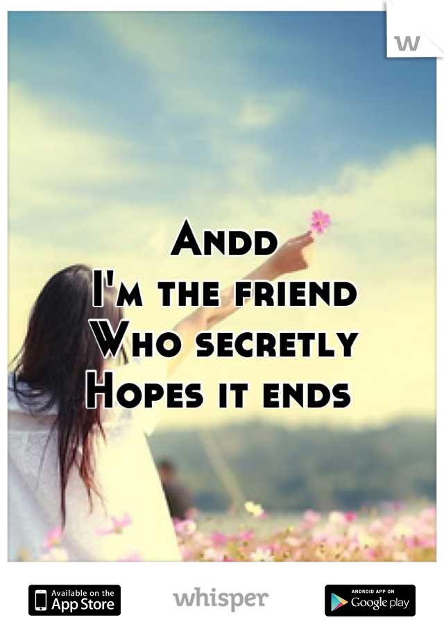 Andd I'm the friend Who secretly  Hopes it ends